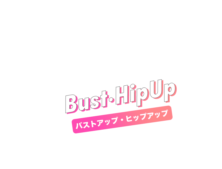 Bust·HipUp バストアップ・ヒップアップ